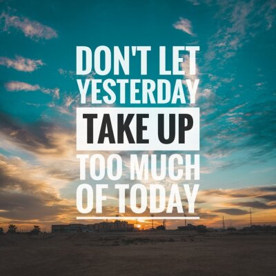 Cuadro Motivational and inspirational quote - Don't let yesterday take up too much of today.